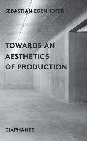 Sebastian Egenhofer: Towards an Aesthetics of Production