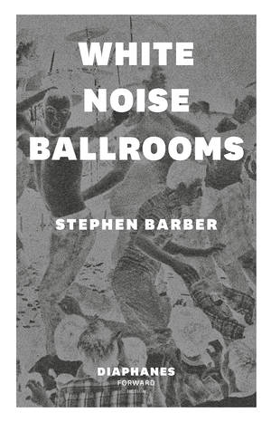 Stephen Barber: White Noise Ballrooms